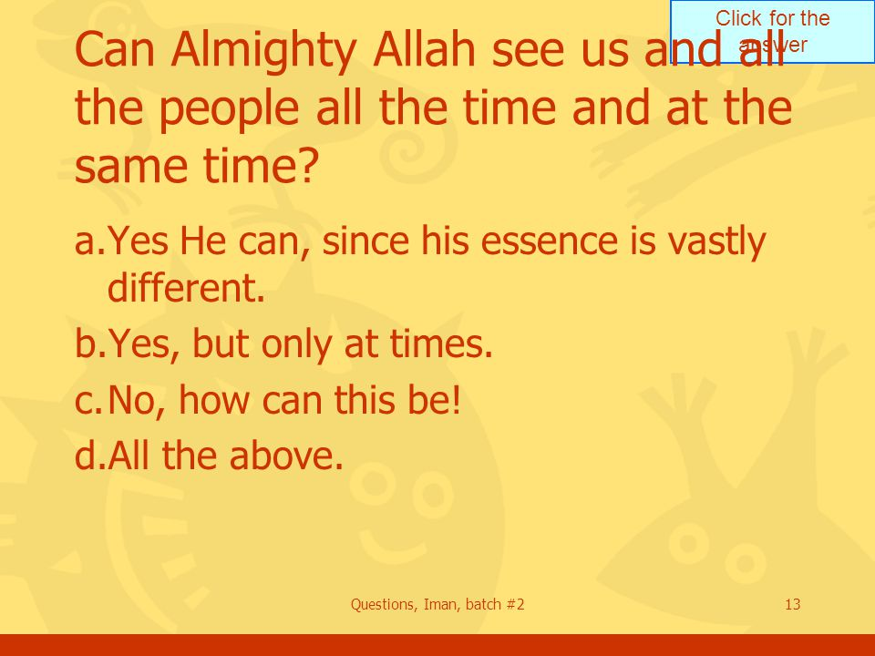 Click for the answer Questions, Iman, batch #213 Can Almighty Allah see us and all the people all the time and at the same time? a.Yes He can, since h