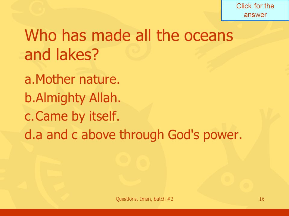 Click for the answer Questions, Iman, batch #216 Who has made all the oceans and lakes.