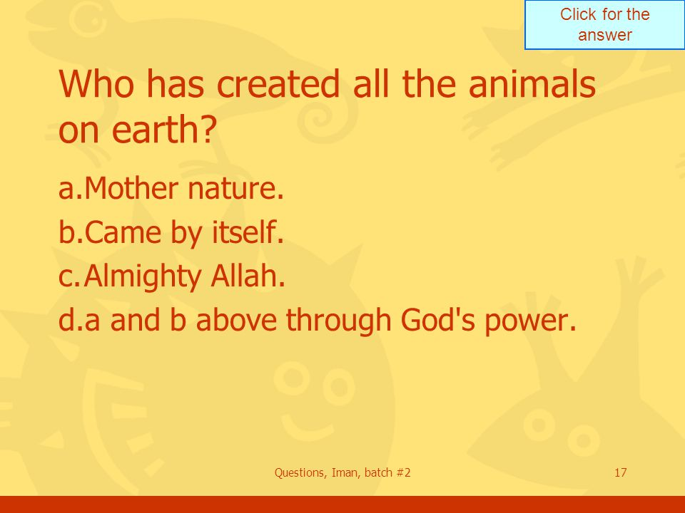 Click for the answer Questions, Iman, batch #217 Who has created all the animals on earth? a.Mother nature. b.Came by itself. c.Almighty Allah. d.a an