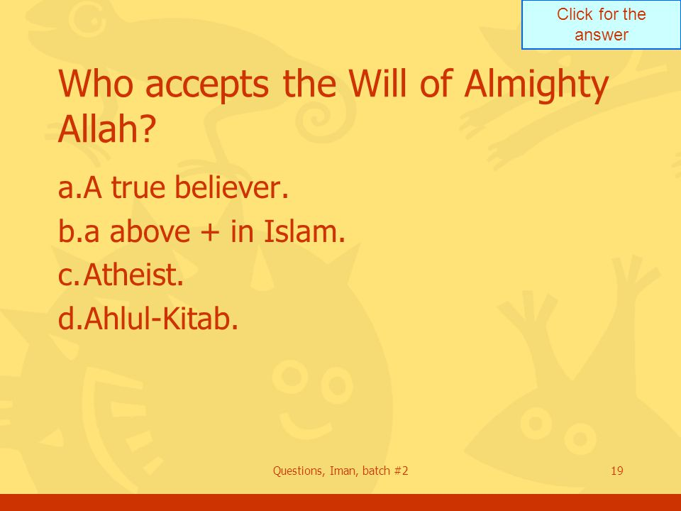 Click for the answer Questions, Iman, batch #219 Who accepts the Will of Almighty Allah? a.A true believer. b.a above + in Islam. c.Atheist. d.Ahlul-K