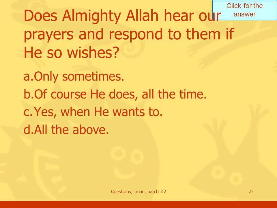 Click for the answer Questions, Iman, batch #223 Does Almighty Allah hear our prayers and respond to them if He so wishes? a.Only sometimes. b.Of cour