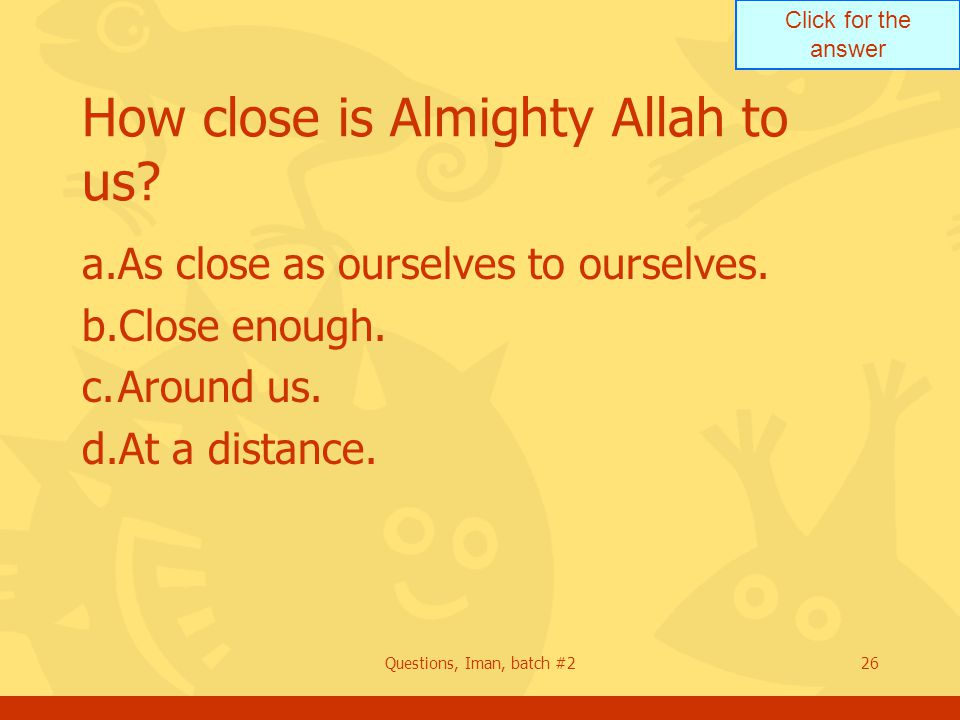 Click for the answer Questions, Iman, batch #226 How close is Almighty Allah to us? a.As close as ourselves to ourselves. b.Close enough. c.Around us.