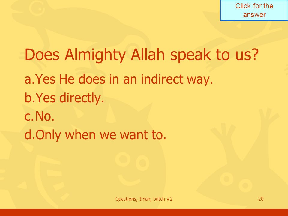 Click for the answer Questions, Iman, batch #228 Does Almighty Allah speak to us? a.Yes He does in an indirect way. b.Yes directly. c.No. d.Only when