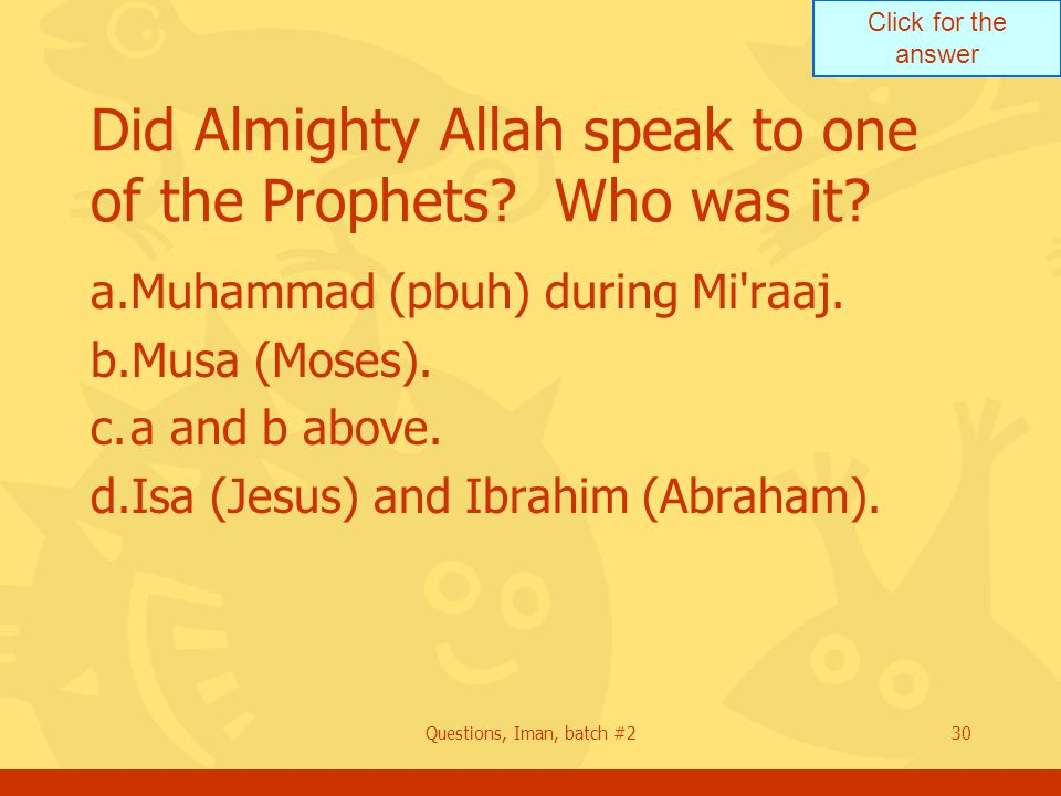 Click for the answer Questions, Iman, batch #230 Did Almighty Allah speak to one of the Prophets? Who was it? a.Muhammad (pbuh) during Mi'raaj. b.Musa