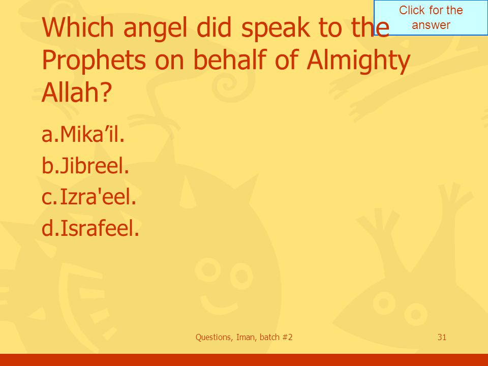 Click for the answer Questions, Iman, batch #231 Which angel did speak to the Prophets on behalf of Almighty Allah? a.Mika'il. b.Jibreel. c.Izra'eel.