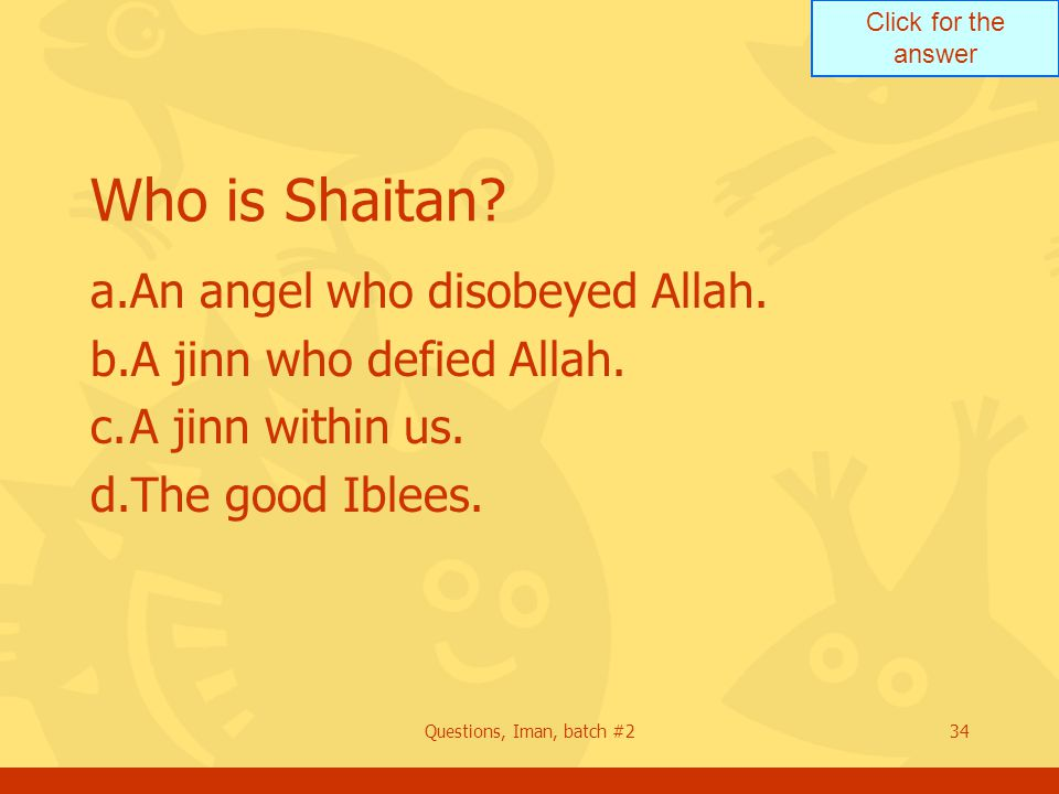 Click for the answer Questions, Iman, batch #234 Who is Shaitan.