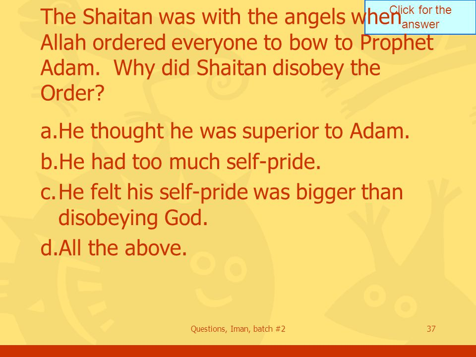 Click for the answer Questions, Iman, batch #237 The Shaitan was with the angels when Allah ordered everyone to bow to Prophet Adam. Why did Shaitan d