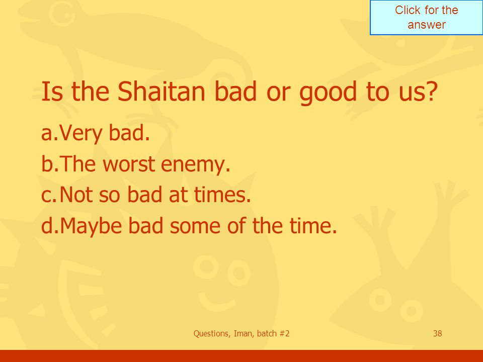 Click for the answer Questions, Iman, batch #238 Is the Shaitan bad or good to us? a.Very bad. b.The worst enemy. c.Not so bad at times. d.Maybe bad s