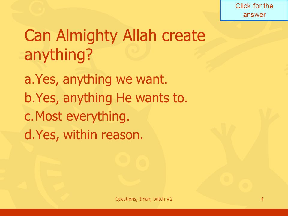 Click for the answer Questions, Iman, batch #24 Can Almighty Allah create anything? a.Yes, anything we want. b.Yes, anything He wants to. c.Most every