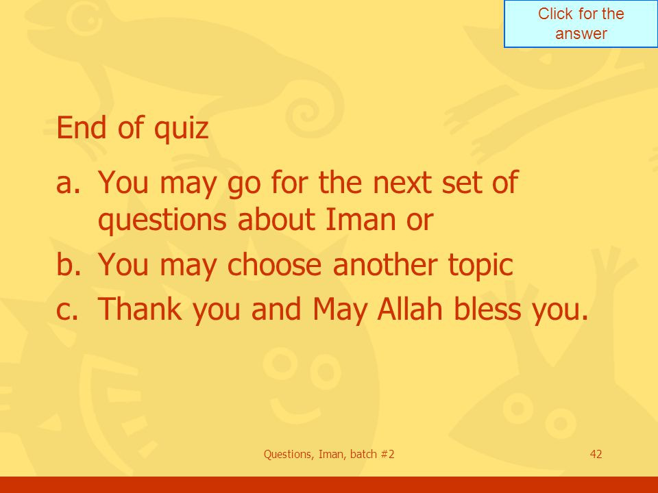 Click for the answer Questions, Iman, batch #242 End of quiz a.You may go for the next set of questions about Iman or b.You may choose another topic c