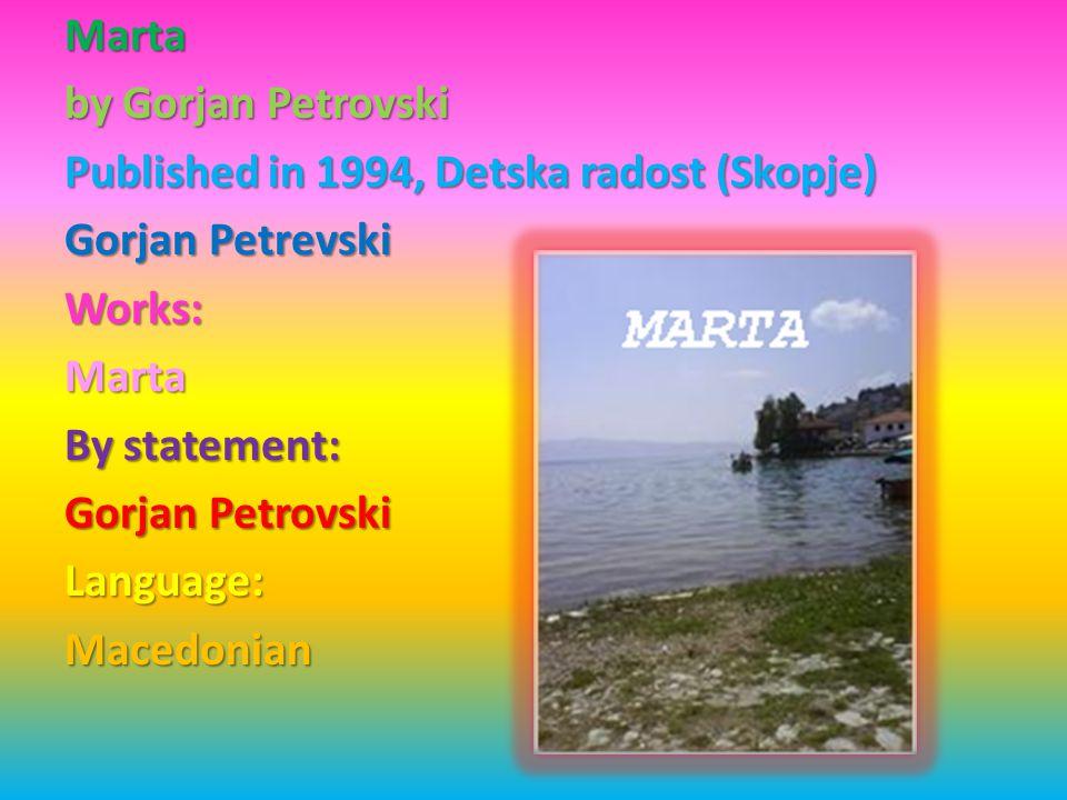 Marta by Gorjan Petrovski Published in 1994, Detska radost (Skopje) Gorjan Petrevski Works: Marta By statement: Gorjan Petrovski Language:Macedonian