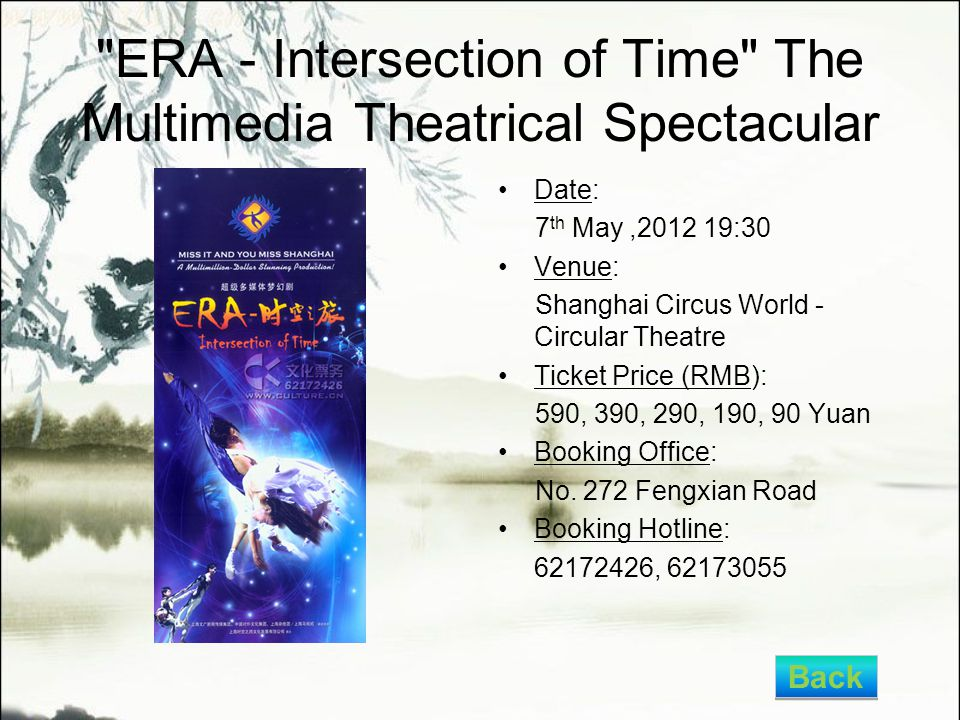 ERA - Intersection of Time The Multimedia Theatrical Spectacular Date: 7 th May,2012 19:30 Venue: Shanghai Circus World - Circular Theatre Ticket Price (RMB): 590, 390, 290, 190, 90 Yuan Booking Office: No.