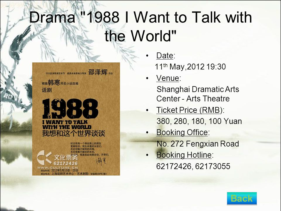 Drama 1988 I Want to Talk with the World Date: 11 th May,2012 19:30 Venue: Shanghai Dramatic Arts Center - Arts Theatre Ticket Price (RMB): 380, 280, 180, 100 Yuan Booking Office: No.
