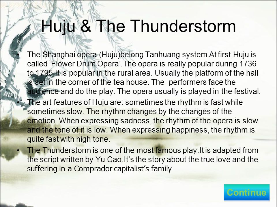 Huju & The Thunderstorm The Shanghai opera (Huju)belong Tanhuang system.At first,Huju is called 'Flower Drum Opera'.The opera is really popular during 1736 to 1795.It is popular in the rural area.