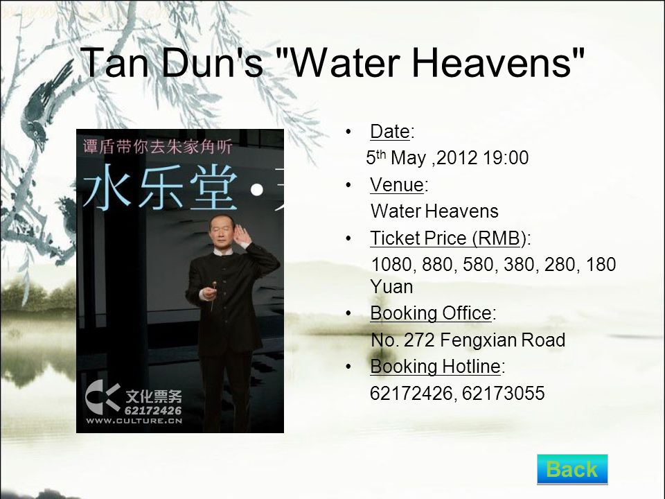 Tan Dun s Water Heavens Date: 5 th May,2012 19:00 Venue: Water Heavens Ticket Price (RMB): 1080, 880, 580, 380, 280, 180 Yuan Booking Office: No.