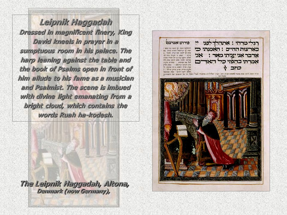 Leipnik Haggadah Dressed in magnificent finery, King David kneels in prayer in a sumptuous room in his palace. The harp leaning against the table and