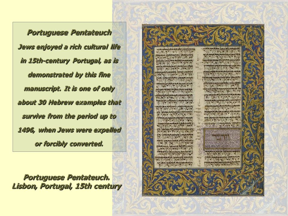 Portuguese Pentateuch. Lisbon, Portugal, 15th century Portuguese Pentateuch Jews enjoyed a rich cultural life in 15th-century Portugal, as is demonstr