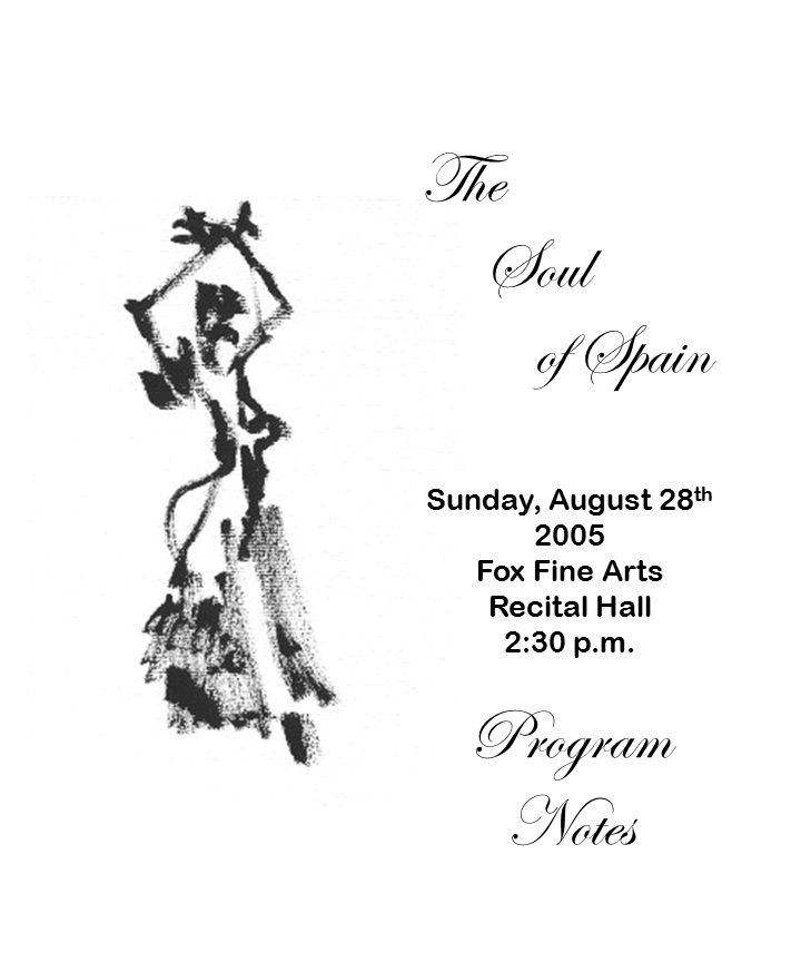 The Soul of Spain Sunday, August 28 th 2005 Fox Fine Arts Recital Hall 2:30 p.m. Program Notes