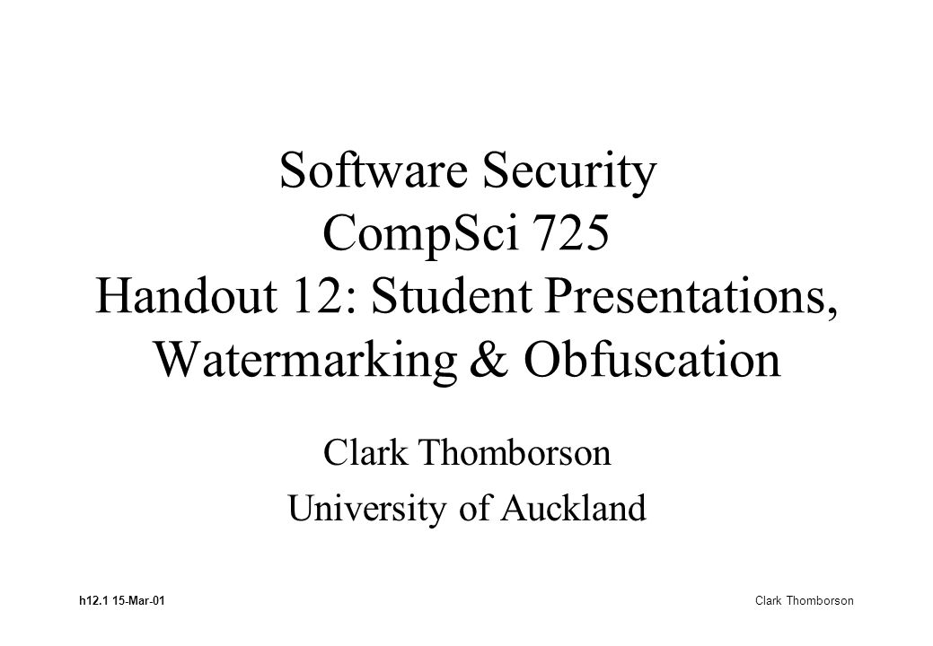 h12.1 15-Mar-01 Clark Thomborson Software Security CompSci 725 Handout 12: Student Presentations, Watermarking & Obfuscation Clark Thomborson Universi