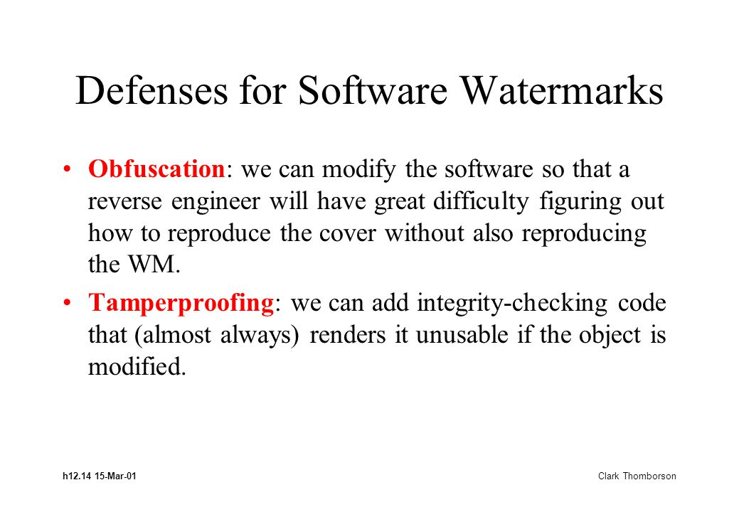 h12.14 15-Mar-01 Clark Thomborson Defenses for Software Watermarks Obfuscation: we can modify the software so that a reverse engineer will have great
