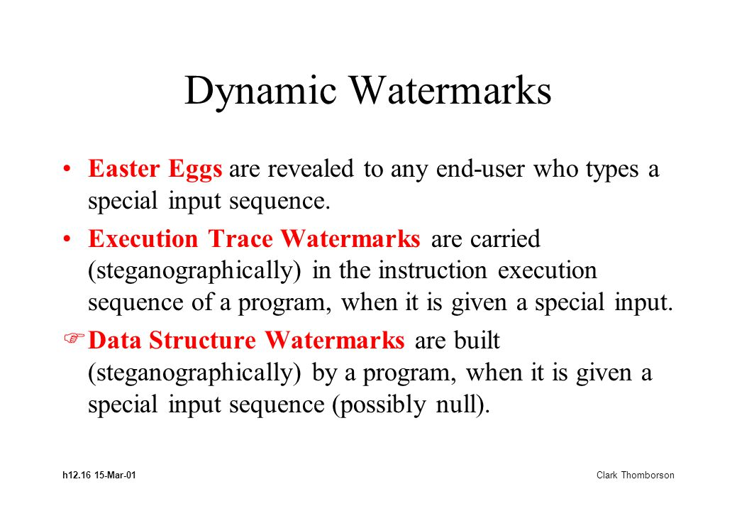 h12.16 15-Mar-01 Clark Thomborson Dynamic Watermarks Easter Eggs are revealed to any end-user who types a special input sequence. Execution Trace Wate