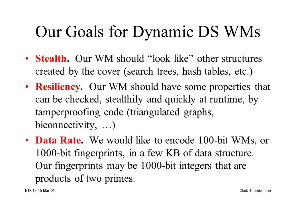 "h12.18 15-Mar-01 Clark Thomborson Our Goals for Dynamic DS WMs Stealth. Our WM should ""look like"" other structures created by the cover (search trees,"