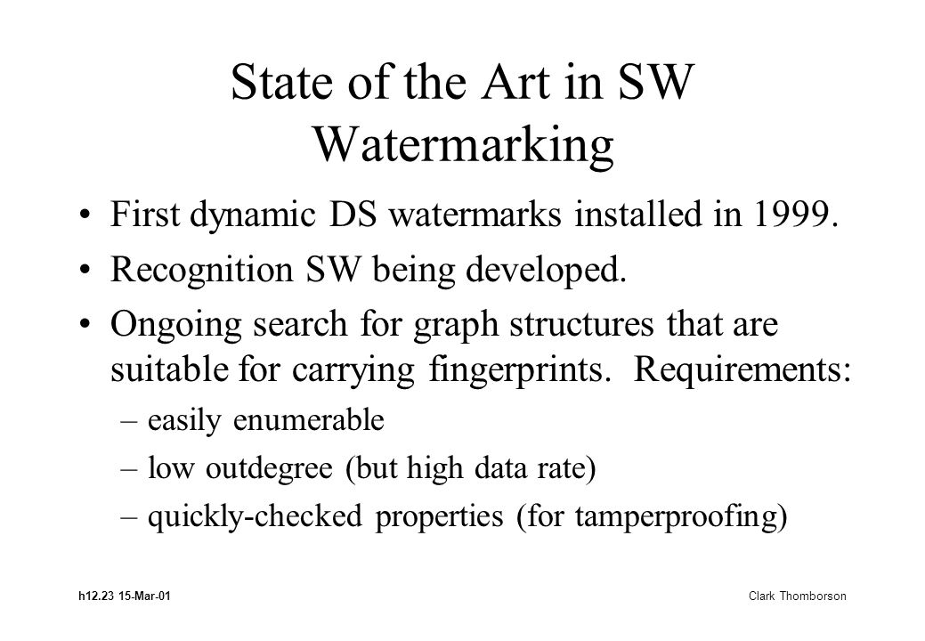 h12.23 15-Mar-01 Clark Thomborson State of the Art in SW Watermarking First dynamic DS watermarks installed in 1999. Recognition SW being developed. O