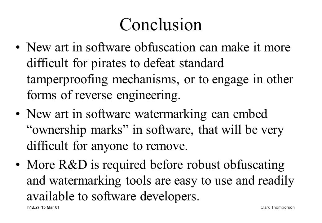 h12.27 15-Mar-01 Clark Thomborson Conclusion New art in software obfuscation can make it more difficult for pirates to defeat standard tamperproofing