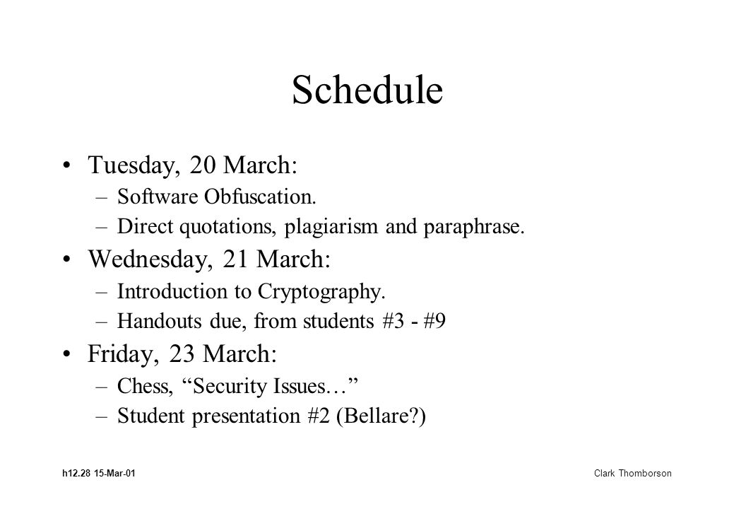 h12.28 15-Mar-01 Clark Thomborson Schedule Tuesday, 20 March: –Software Obfuscation. –Direct quotations, plagiarism and paraphrase. Wednesday, 21 Marc