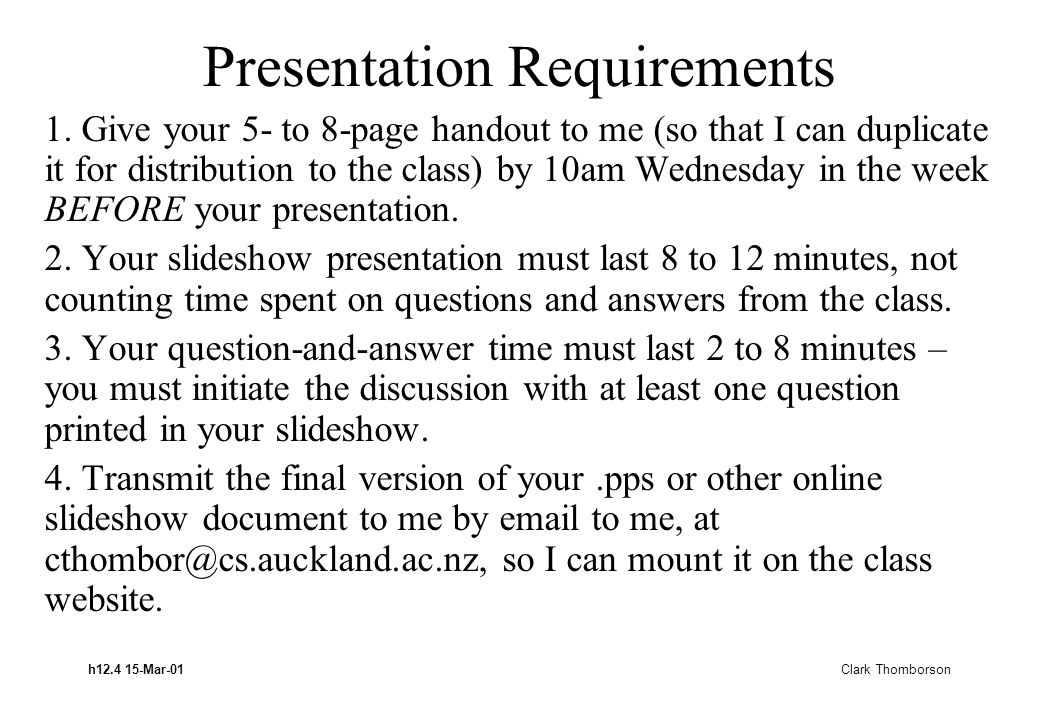 h12.4 15-Mar-01 Clark Thomborson Presentation Requirements 1. Give your 5- to 8-page handout to me (so that I can duplicate it for distribution to the