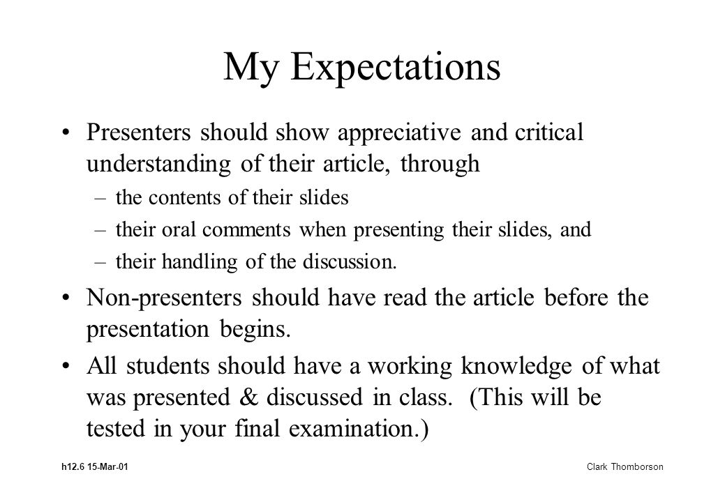 h12.6 15-Mar-01 Clark Thomborson My Expectations Presenters should show appreciative and critical understanding of their article, through –the content
