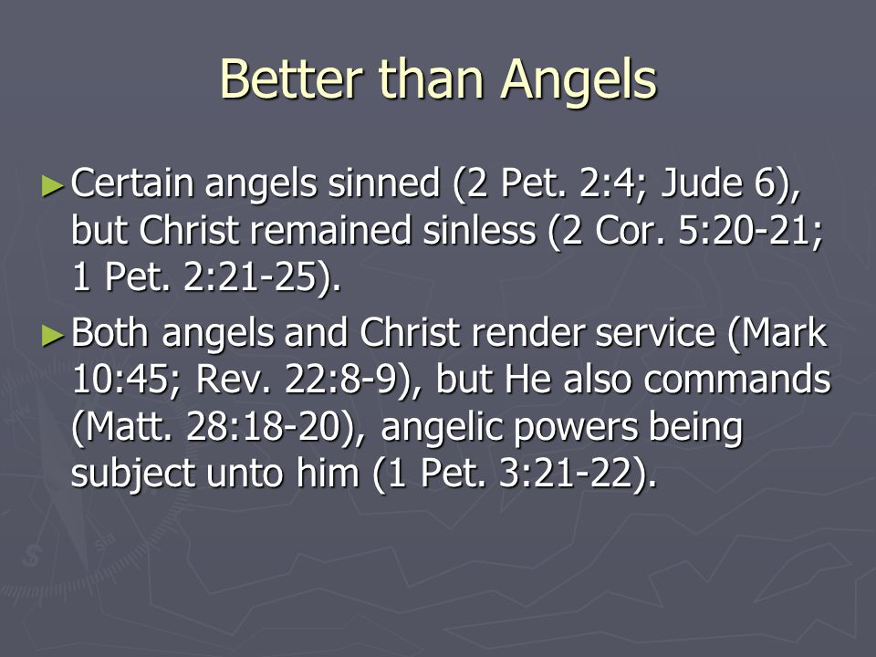 Better than Angels ► Certain angels sinned (2 Pet. 2:4; Jude 6), but Christ remained sinless (2 Cor. 5:20-21; 1 Pet. 2:21-25). ► Both angels and Chris
