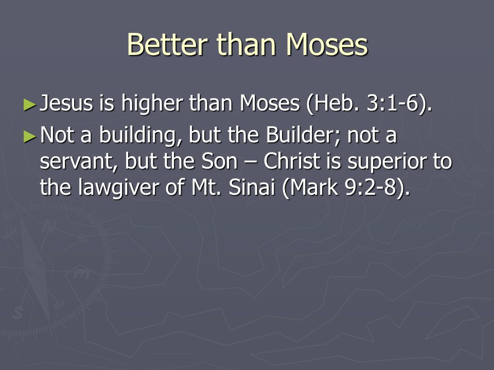 Better than Moses ► Jesus is higher than Moses (Heb. 3:1-6). ► Not a building, but the Builder; not a servant, but the Son – Christ is superior to the
