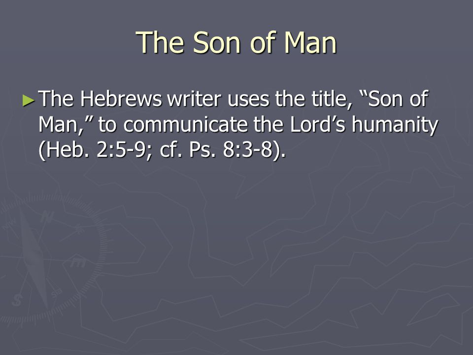 "The Son of Man ► The Hebrews writer uses the title, ""Son of Man,"" to communicate the Lord's humanity (Heb. 2:5-9; cf. Ps. 8:3-8)."