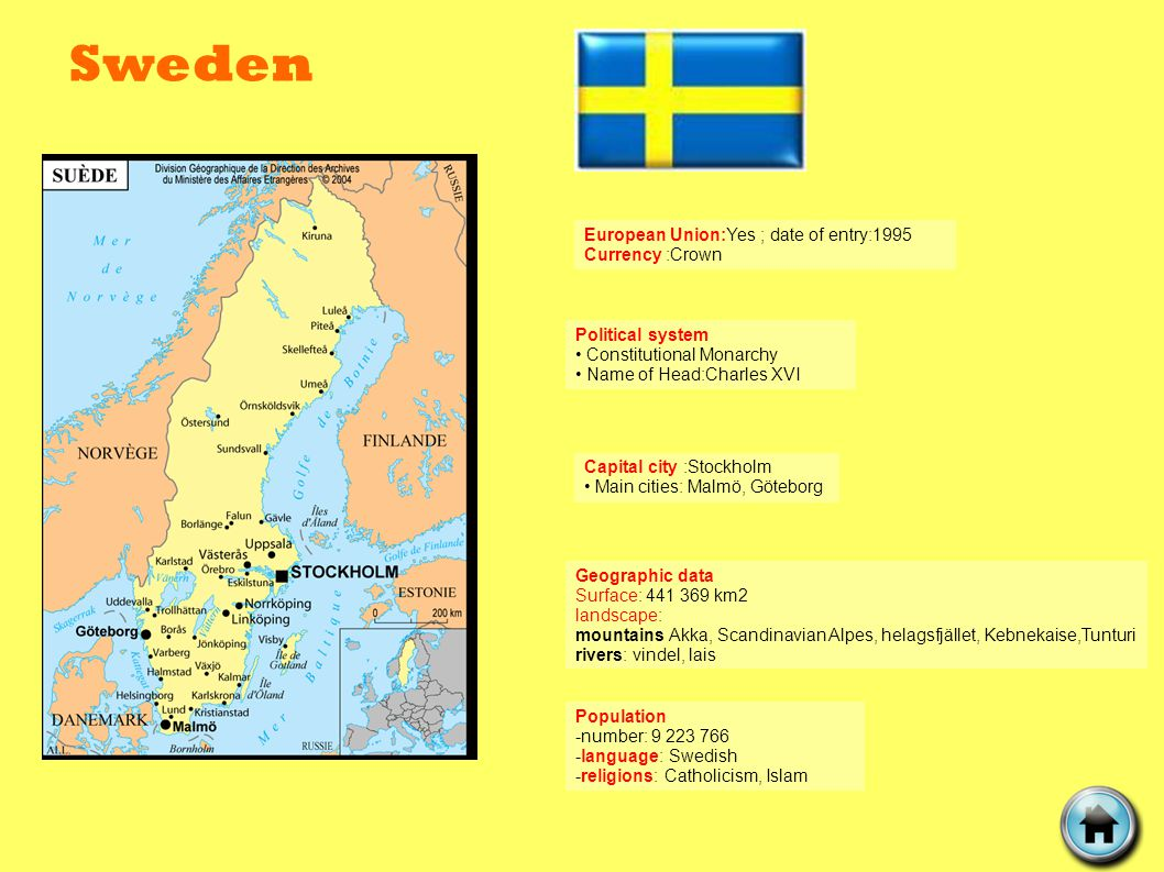 Sweden Political system Constitutional Monarchy Name of Head:Charles XVI Geographic data Surface: 441 369 km2 landscape: mountains Akka, Scandinavian Alpes, helagsfjället, Kebnekaise,Tunturi rivers: vindel, lais Capital city :Stockholm Main cities: Malmö, Göteborg European Union:Yes ; date of entry:1995 Currency :Crown Population -number: 9 223 766 -language: Swedish -religions: Catholicism, Islam