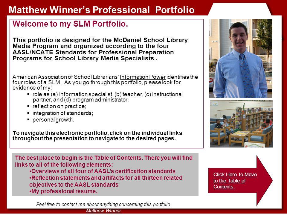 Matthew Winner's Professional Portfolio Welcome to my SLM Portfolio. This portfolio is designed for the McDaniel School Library Media Program and orga