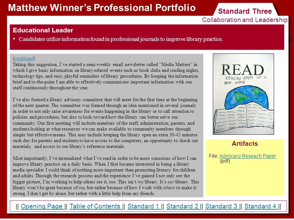|| Opening Page || Table of Contents || Standard 1 || Standard 2 || Standard 3 || Standard 4 ||Opening Page Table of Contents Standard 1 Standard 2 Standard 3 Standard 4 Standard Three Collaboration and Leadership Matthew Winner's Professional Portfolio Educational Leader Candidates utilize information found in professional journals to improve library practice.