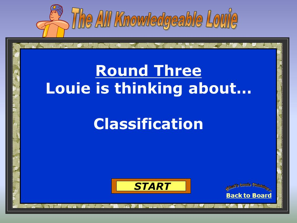 Back to Board START Round Three Louie is thinking about… Classification