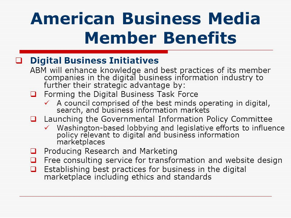 American Business Media Member Benefits  Digital Business Initiatives ABM will enhance knowledge and best practices of its member companies in the digital business information industry to further their strategic advantage by:  Forming the Digital Business Task Force A council comprised of the best minds operating in digital, search, and business information markets  Launching the Governmental Information Policy Committee Washington-based lobbying and legislative efforts to influence policy relevant to digital and business information marketplaces  Producing Research and Marketing  Free consulting service for transformation and website design  Establishing best practices for business in the digital marketplace including ethics and standards