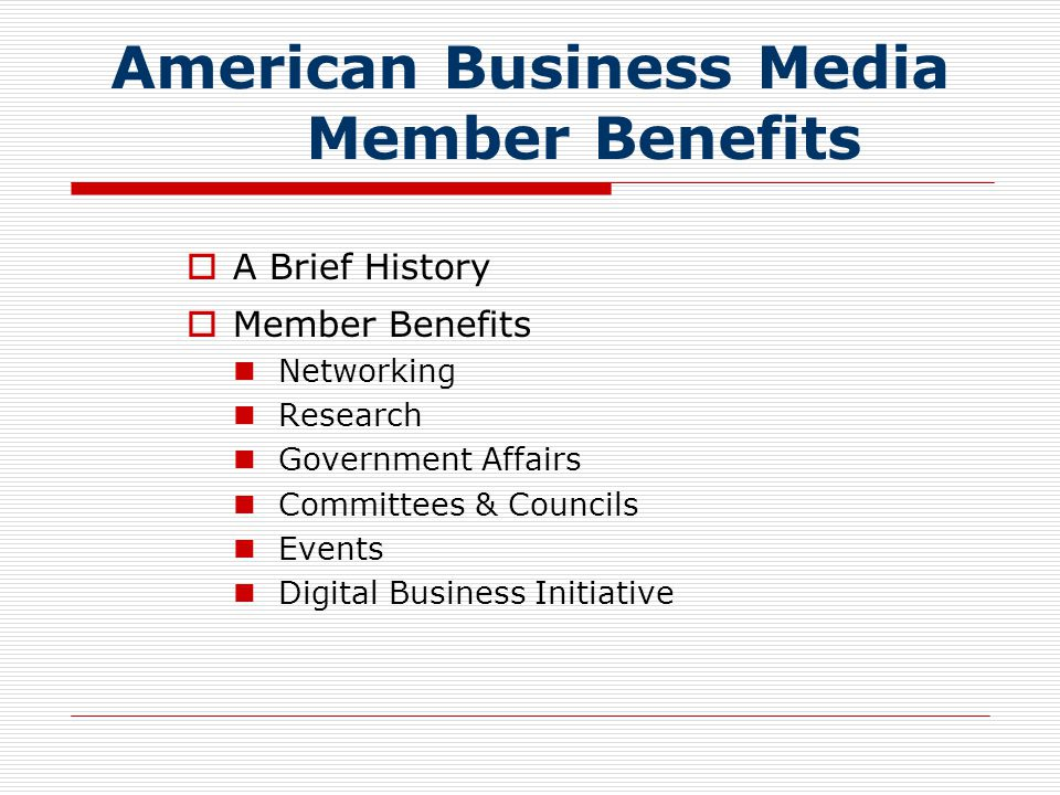 American Business Media Member Benefits  Digital Business Initiatives ABM will enhance knowledge and best practices of its member companies in the digital business information industry to further their strategic advantage by:  Forming the Digital Business Task Force A council comprised of the best minds operating in digital, search, and business information markets  Launching the Governmental Information Policy Committee Washington-based lobbying and legislative efforts to influence policy relevant to digital and business information marketplaces  Producing Research and Marketing  Free consulting service for transformation and website design  Establishing best practices for business in the digital marketplace including ethics and standards