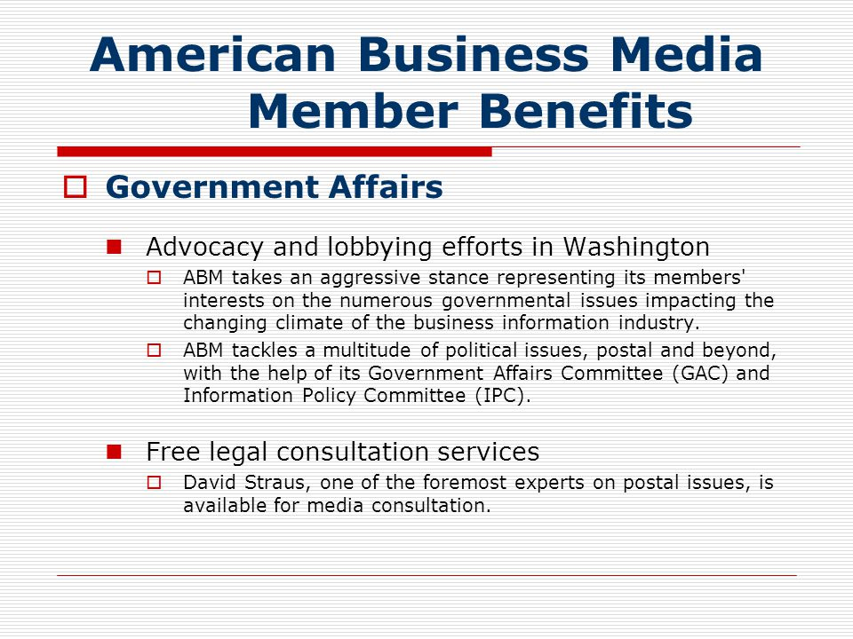  Government Affairs Advocacy and lobbying efforts in Washington  ABM takes an aggressive stance representing its members interests on the numerous governmental issues impacting the changing climate of the business information industry.