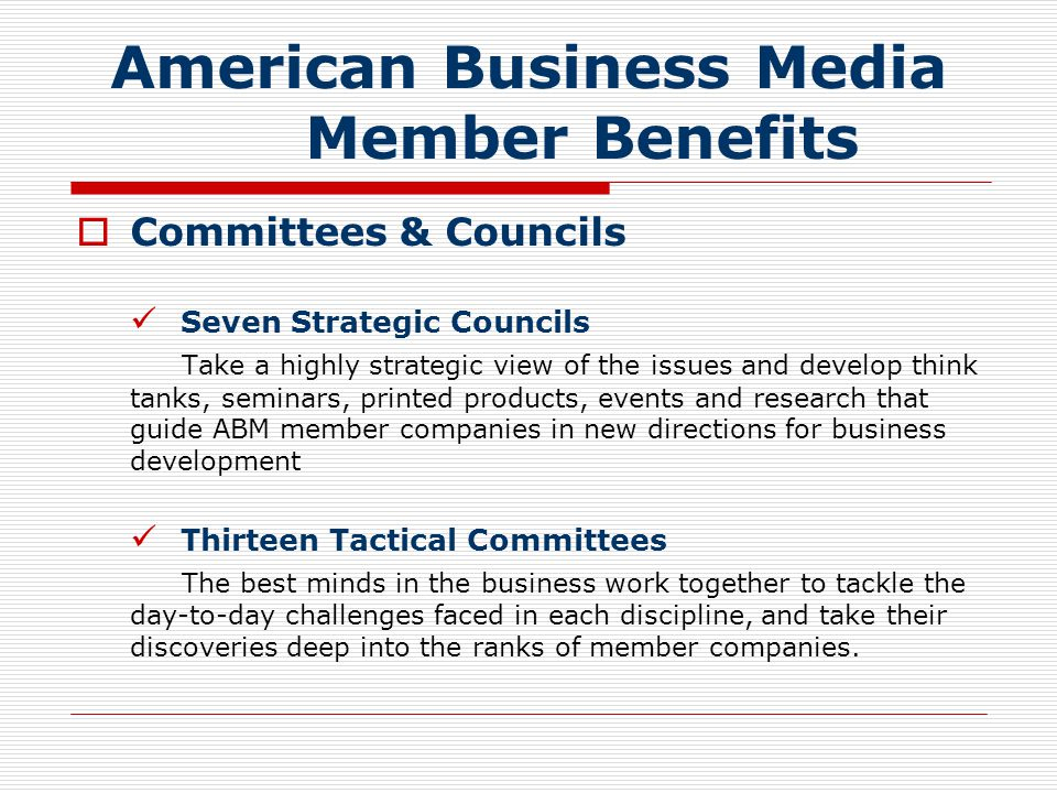 American Business Media Member Benefits  Committees & Councils Seven Strategic Councils Take a highly strategic view of the issues and develop think tanks, seminars, printed products, events and research that guide ABM member companies in new directions for business development Thirteen Tactical Committees The best minds in the business work together to tackle the day-to-day challenges faced in each discipline, and take their discoveries deep into the ranks of member companies.