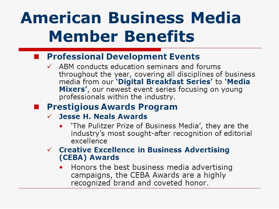 American Business Media Member Benefits  ABM Sales Arsenal The following ABM publications are available to you and your sales force: The Case for series is a persuasive of information sales reps can use to pitch the value of business-to- business The Value and Importance of B-to-B Advertising During Times of Economic Uncertainty B-to-B Media Study (Forrester/Harris Study) The Business Media Proposition The Custom Media Experience The Business Information Commitment