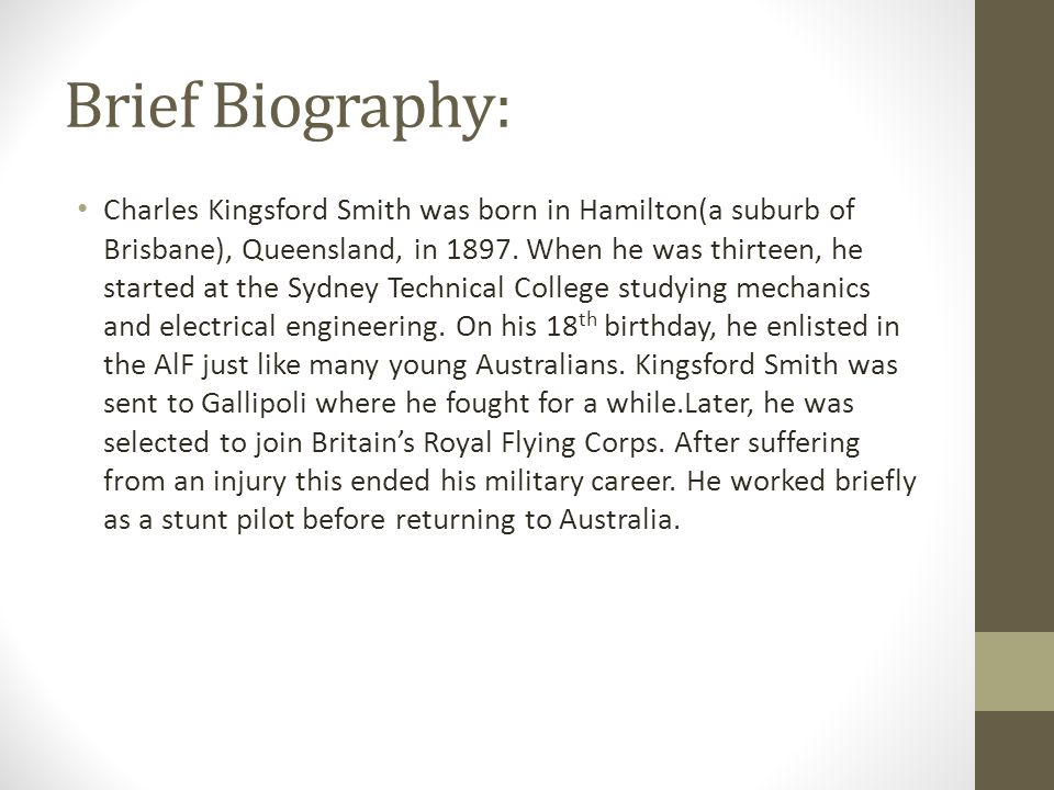 Brief Biography: Charles Kingsford Smith was born in Hamilton(a suburb of Brisbane), Queensland, in 1897. When he was thirteen, he started at the Sydn