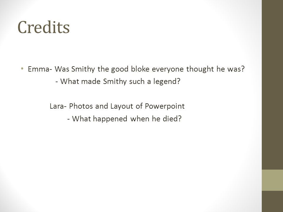 Credits Emma- Was Smithy the good bloke everyone thought he was? - What made Smithy such a legend? Lara- Photos and Layout of Powerpoint - What happen