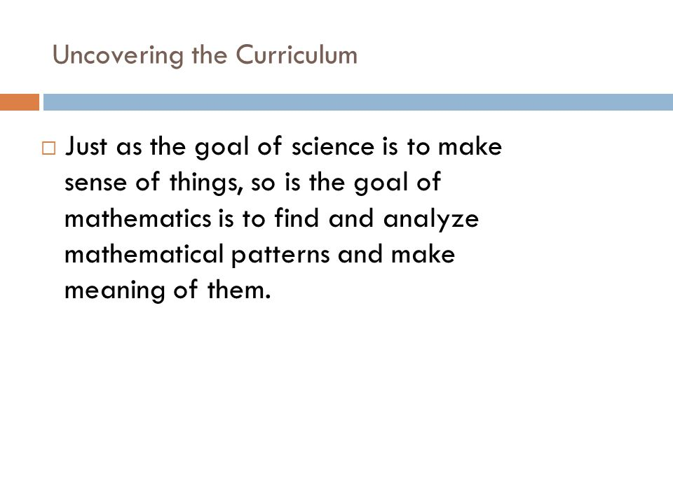 Uncovering the Curriculum  Just as the goal of science is to make sense of things, so is the goal of mathematics is to find and analyze mathematical patterns and make meaning of them.