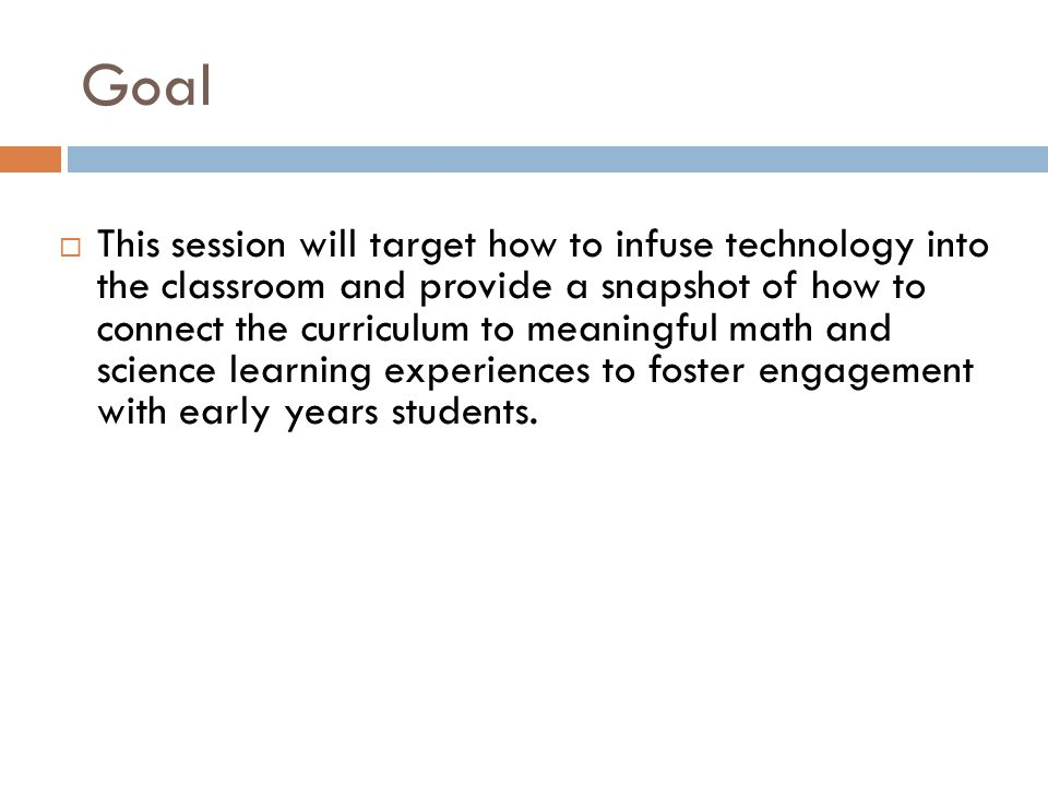  This session will target how to infuse technology into the classroom and provide a snapshot of how to connect the curriculum to meaningful math and science learning experiences to foster engagement with early years students.