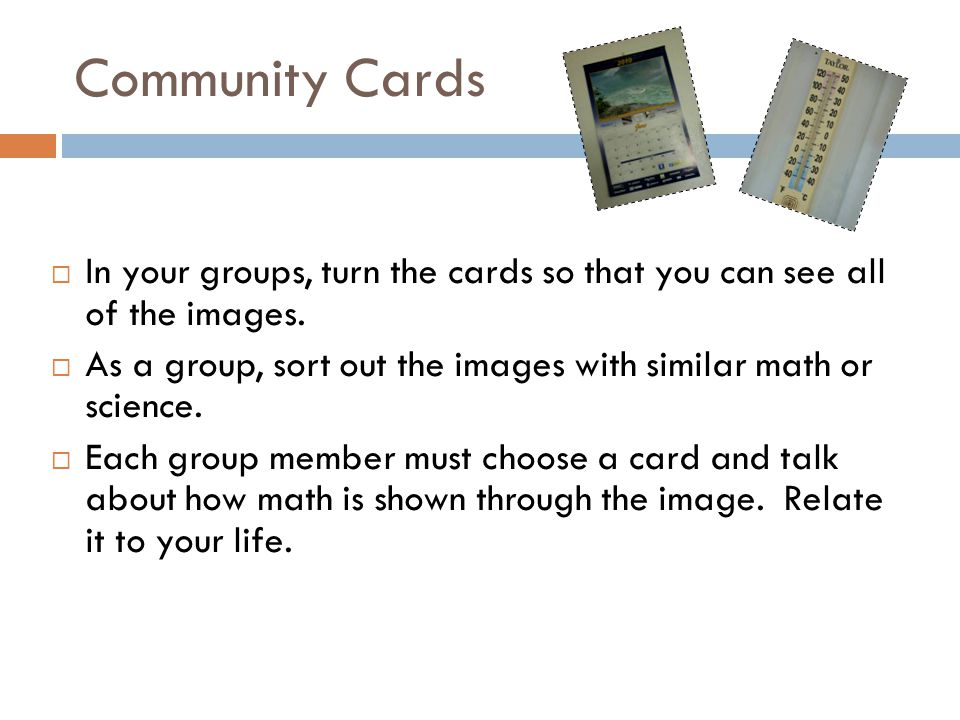  In your groups, turn the cards so that you can see all of the images.  As a group, sort out the images with similar math or science.  Each group m