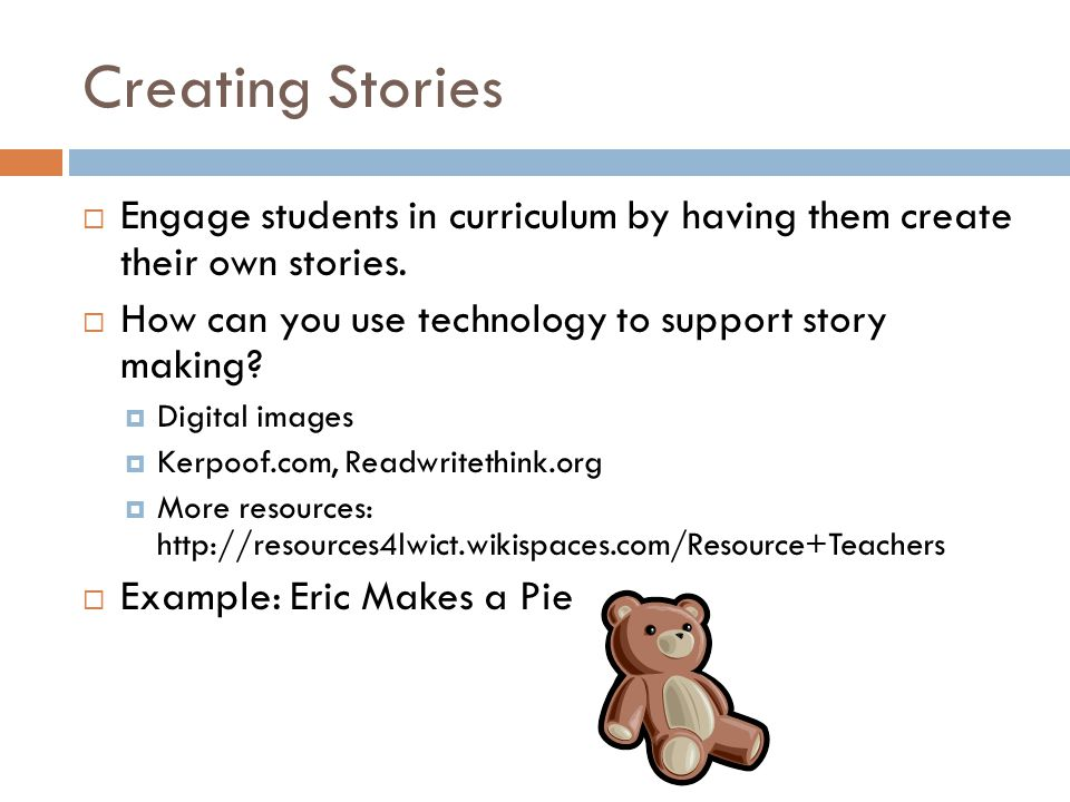 Creating Stories  Engage students in curriculum by having them create their own stories.