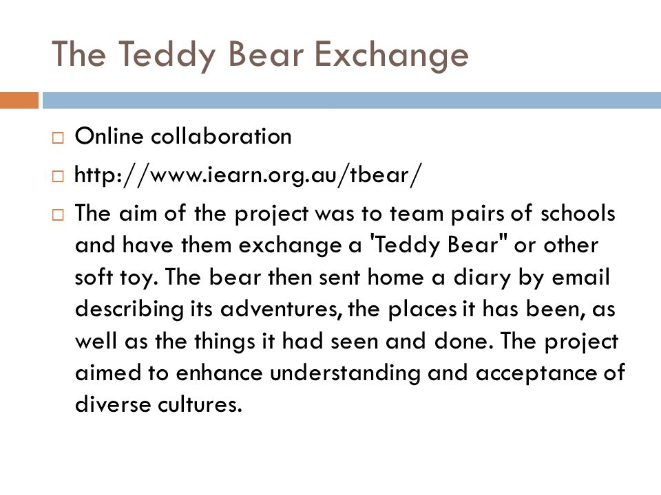 The Teddy Bear Exchange  Online collaboration  http://www.iearn.org.au/tbear/  The aim of the project was to team pairs of schools and have them ex